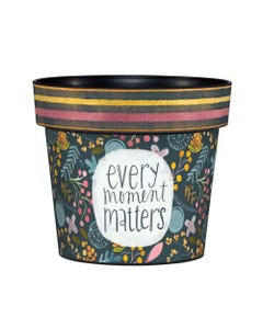 "Every Moment Matters 6"" Art Pot"